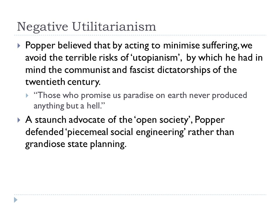 Negative Utilitarianism  Popper believed that by acting to minimise suffering, we avoid the terrible risks of 'utopianism', by which he had in mind the communist and fascist dictatorships of the twentieth century.