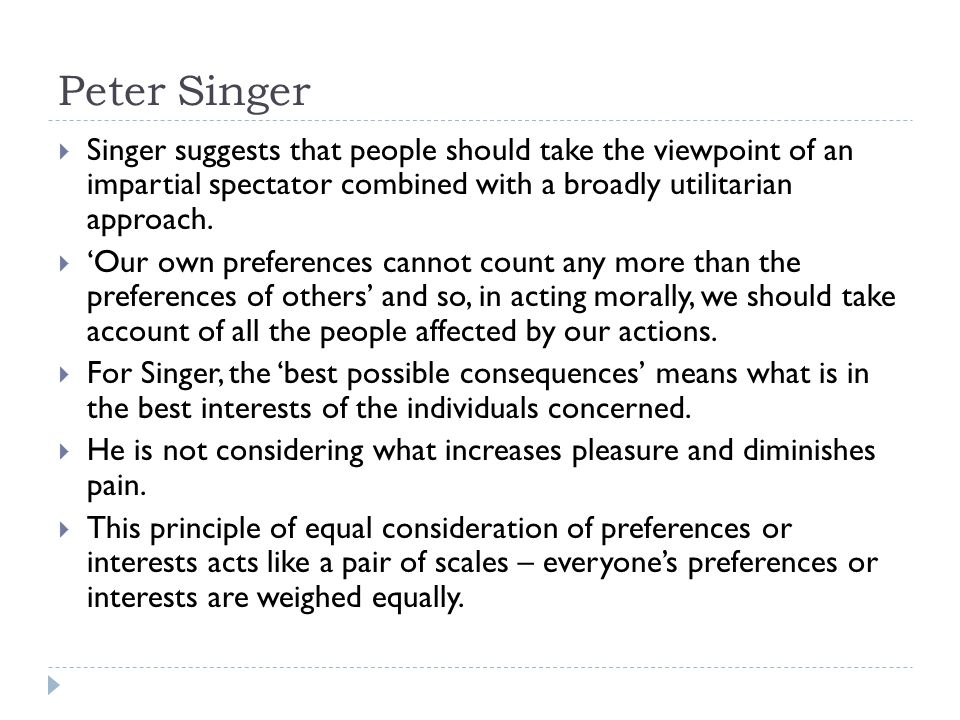 Peter Singer  Singer suggests that people should take the viewpoint of an impartial spectator combined with a broadly utilitarian approach.