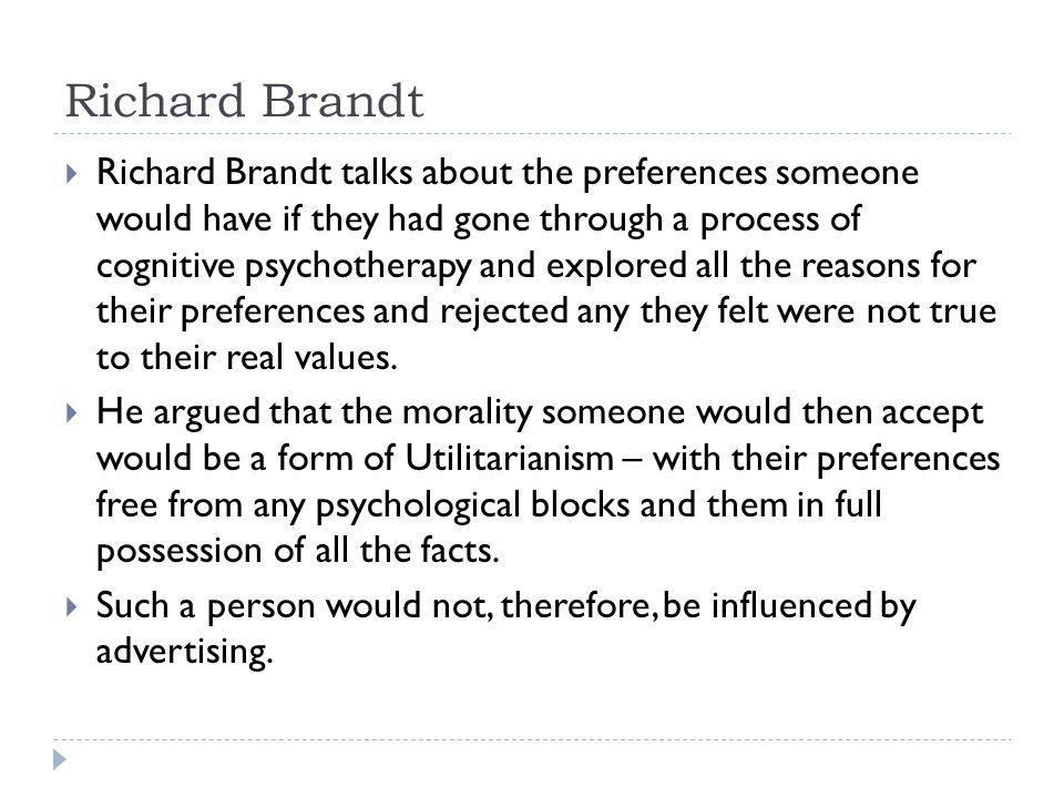 Richard Brandt  Richard Brandt talks about the preferences someone would have if they had gone through a process of cognitive psychotherapy and explored all the reasons for their preferences and rejected any they felt were not true to their real values.