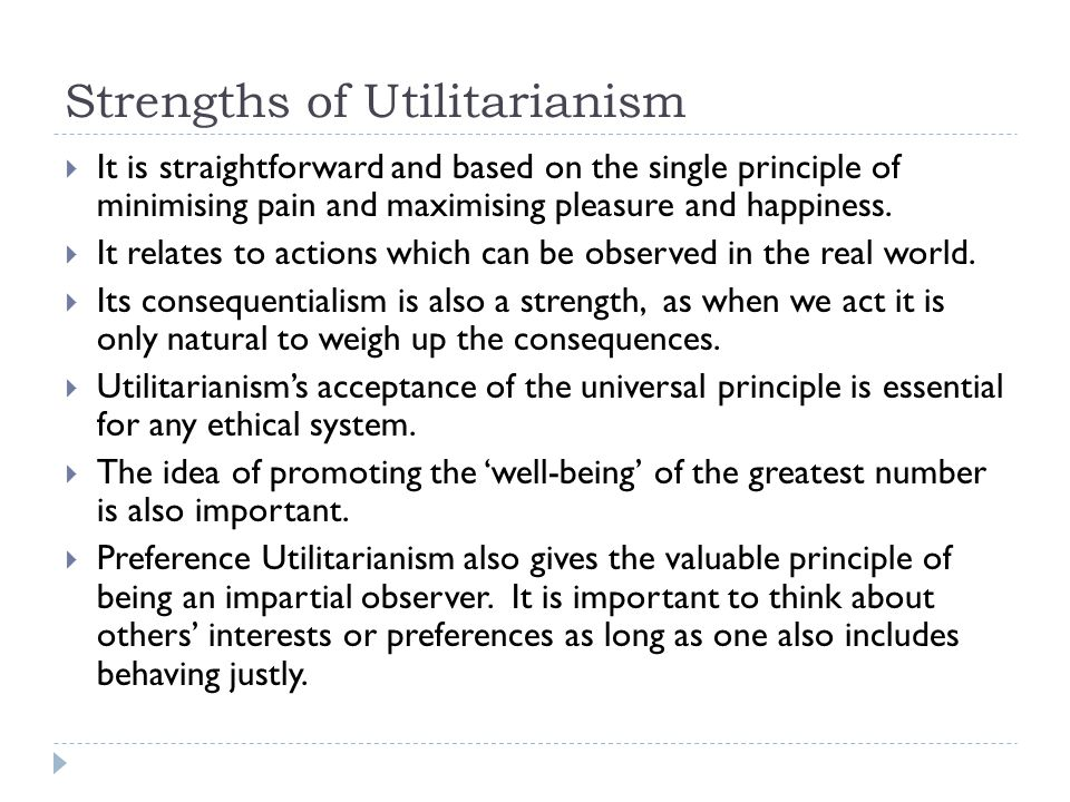 Strengths of Utilitarianism  It is straightforward and based on the single principle of minimising pain and maximising pleasure and happiness.