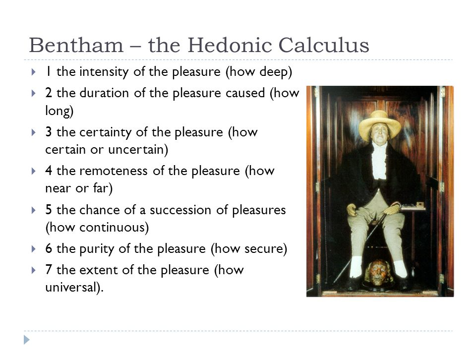 Bentham – the Hedonic Calculus  1 the intensity of the pleasure (how deep)  2 the duration of the pleasure caused (how long)  3 the certainty of the pleasure (how certain or uncertain)  4 the remoteness of the pleasure (how near or far)  5 the chance of a succession of pleasures (how continuous)  6 the purity of the pleasure (how secure)  7 the extent of the pleasure (how universal).