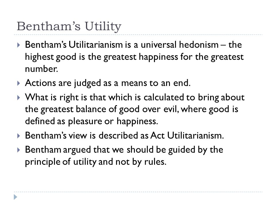 Bentham's Utility  Bentham's Utilitarianism is a universal hedonism – the highest good is the greatest happiness for the greatest number.