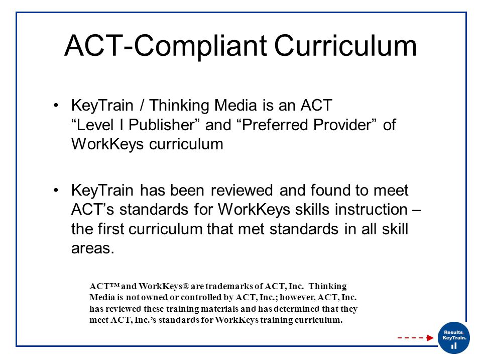 ACT-Compliant Curriculum KeyTrain / Thinking Media is an ACT Level I Publisher and Preferred Provider of WorkKeys curriculum KeyTrain has been reviewed and found to meet ACT's standards for WorkKeys skills instruction – the first curriculum that met standards in all skill areas.