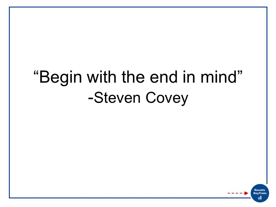 Begin with the end in mind - Steven Covey