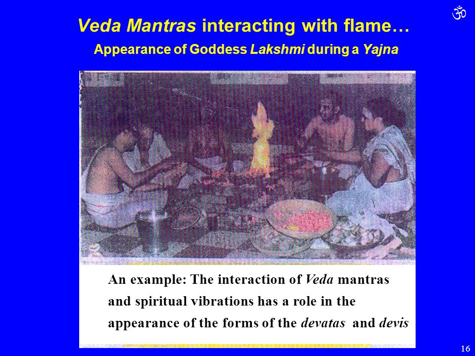  16 Veda Mantras interacting with flame… Appearance of Goddess Lakshmi during a Yajna An example: The interaction of Veda mantras and spiritual vibra