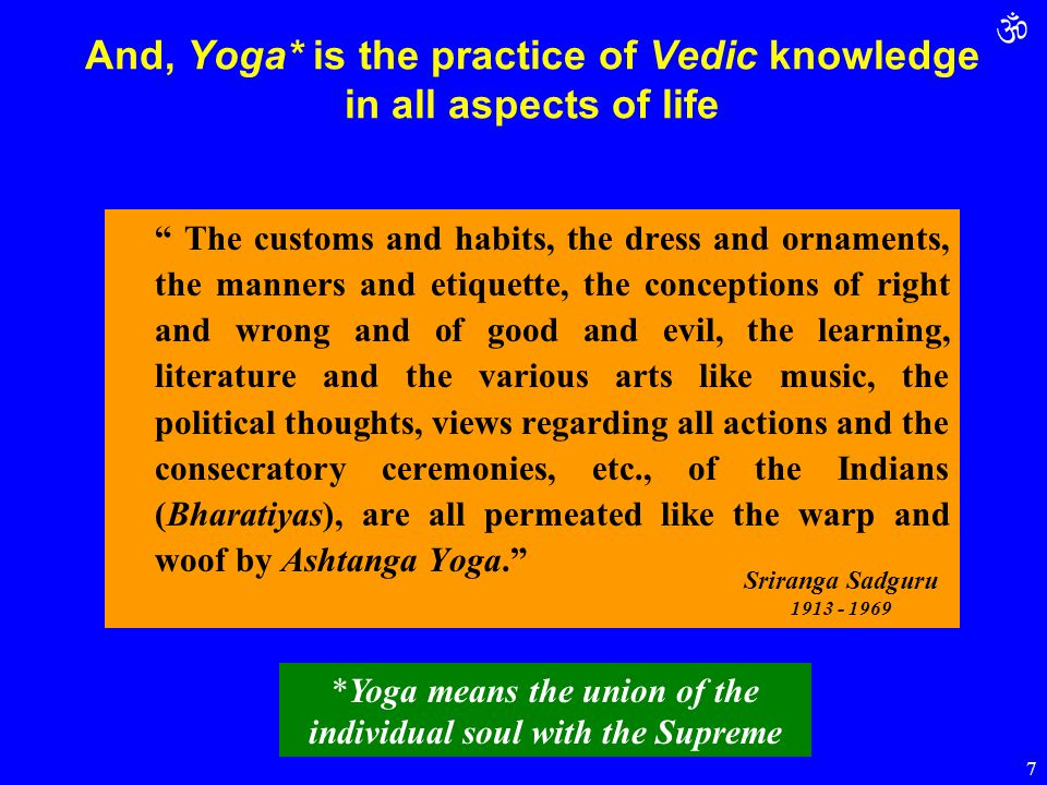 " 7 And, Yoga* is the practice of Vedic knowledge in all aspects of life "" The customs and habits, the dress and ornaments, the manners and etiquette,"