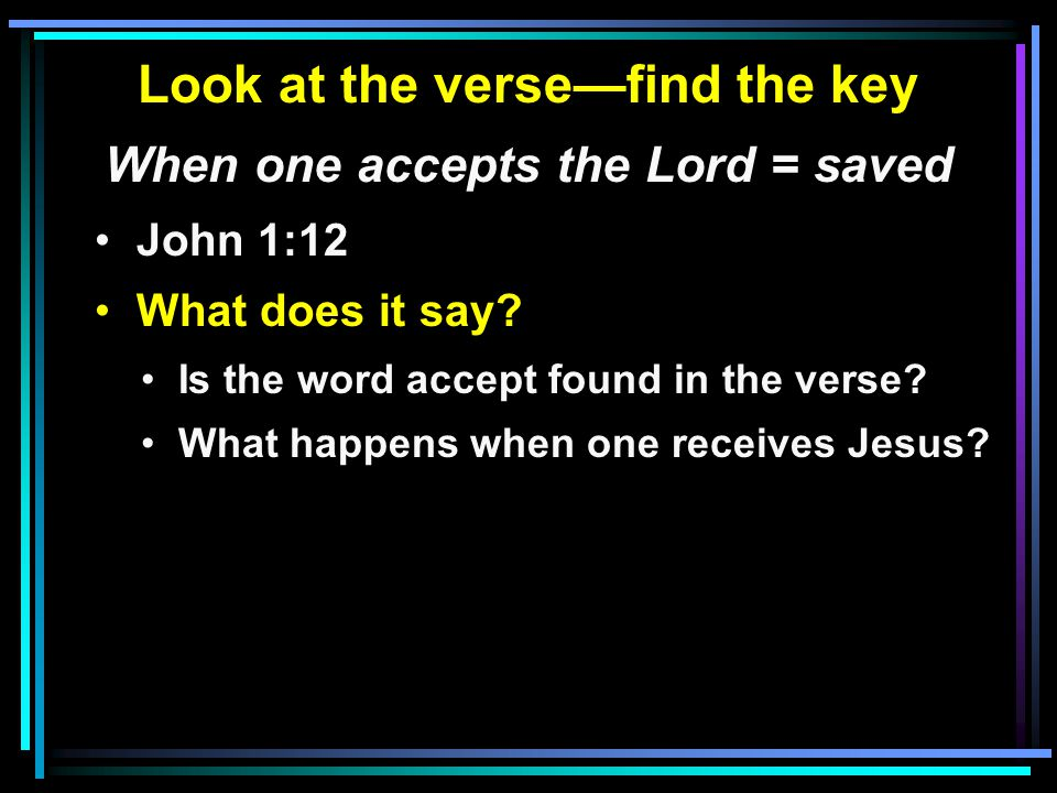 Look at the verse—find the key When one accepts the Lord = saved John 1:12 What does it say.