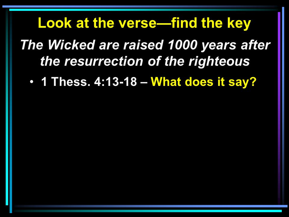 Look at the verse—find the key The Wicked are raised 1000 years after the resurrection of the righteous 1 Thess.