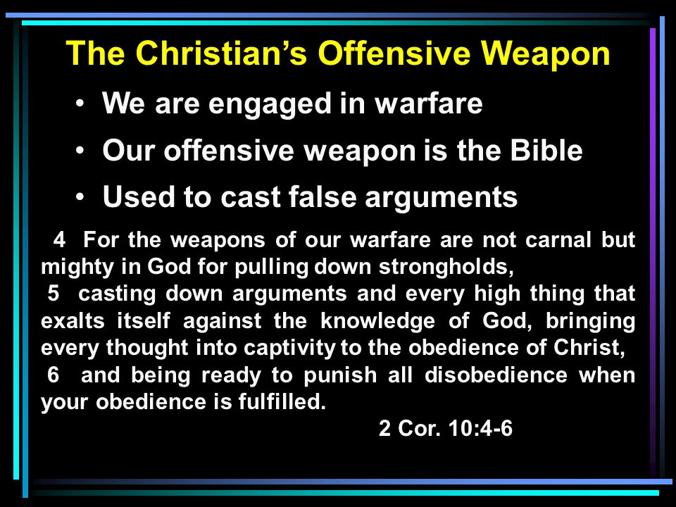 The Christian's Offensive Weapon We are engaged in warfare Our offensive weapon is the Bible Used to cast false arguments 4 For the weapons of our warfare are not carnal but mighty in God for pulling down strongholds, 5 casting down arguments and every high thing that exalts itself against the knowledge of God, bringing every thought into captivity to the obedience of Christ, 6 and being ready to punish all disobedience when your obedience is fulfilled.