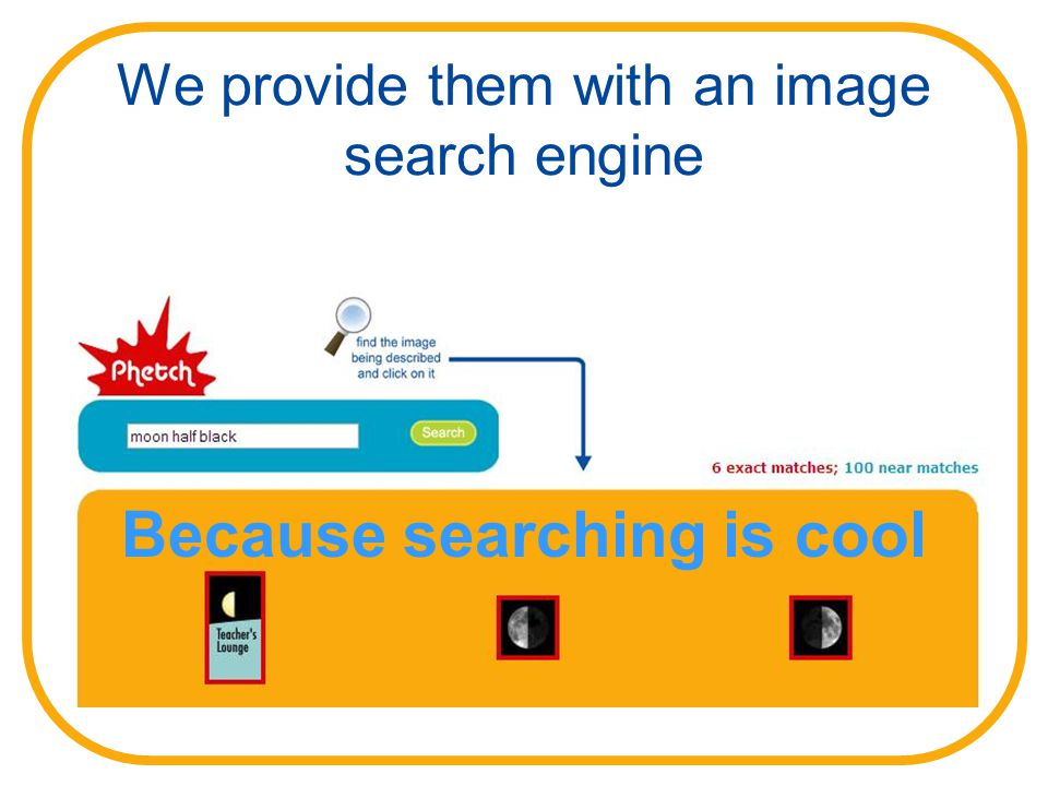 We provide them with an image search engine Because searching is cool