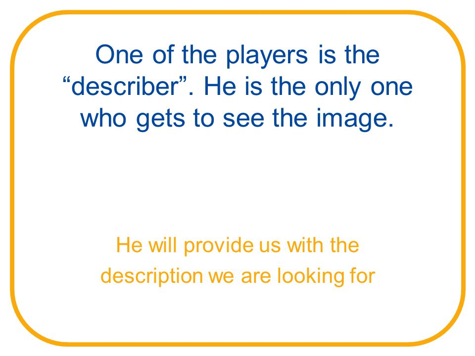 One of the players is the describer . He is the only one who gets to see the image.
