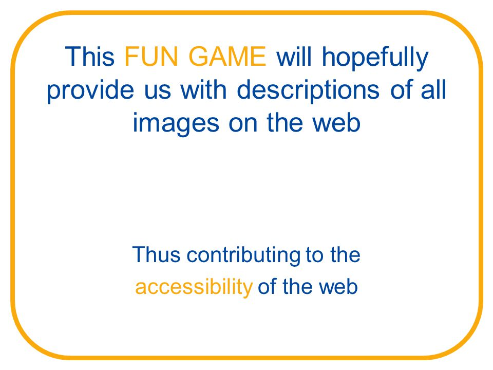 This FUN GAME will hopefully provide us with descriptions of all images on the web Thus contributing to the accessibility of the web