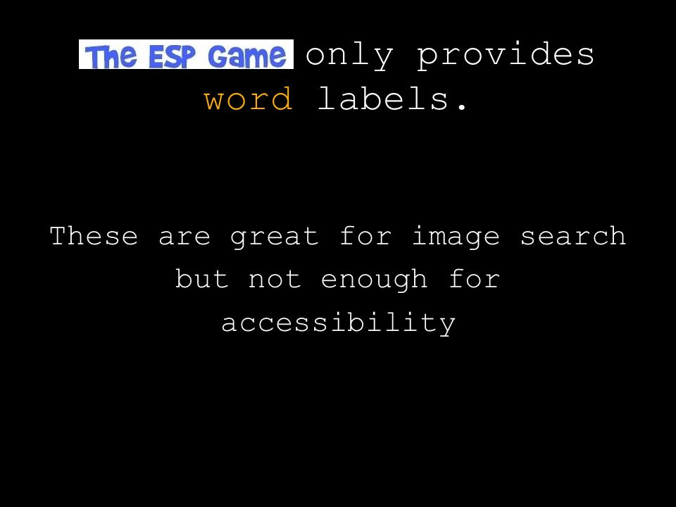 only provides word labels. These are great for image search but not enough for accessibility
