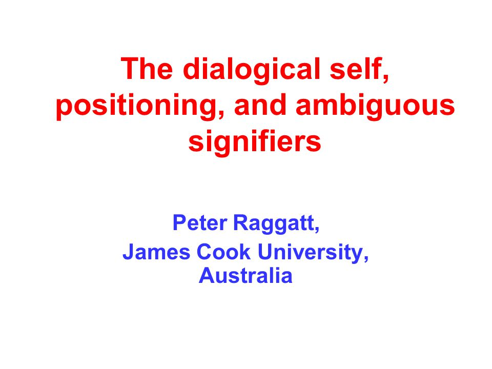 The dialogical self, positioning, and ambiguous signifiers Peter Raggatt, James Cook University, Australia