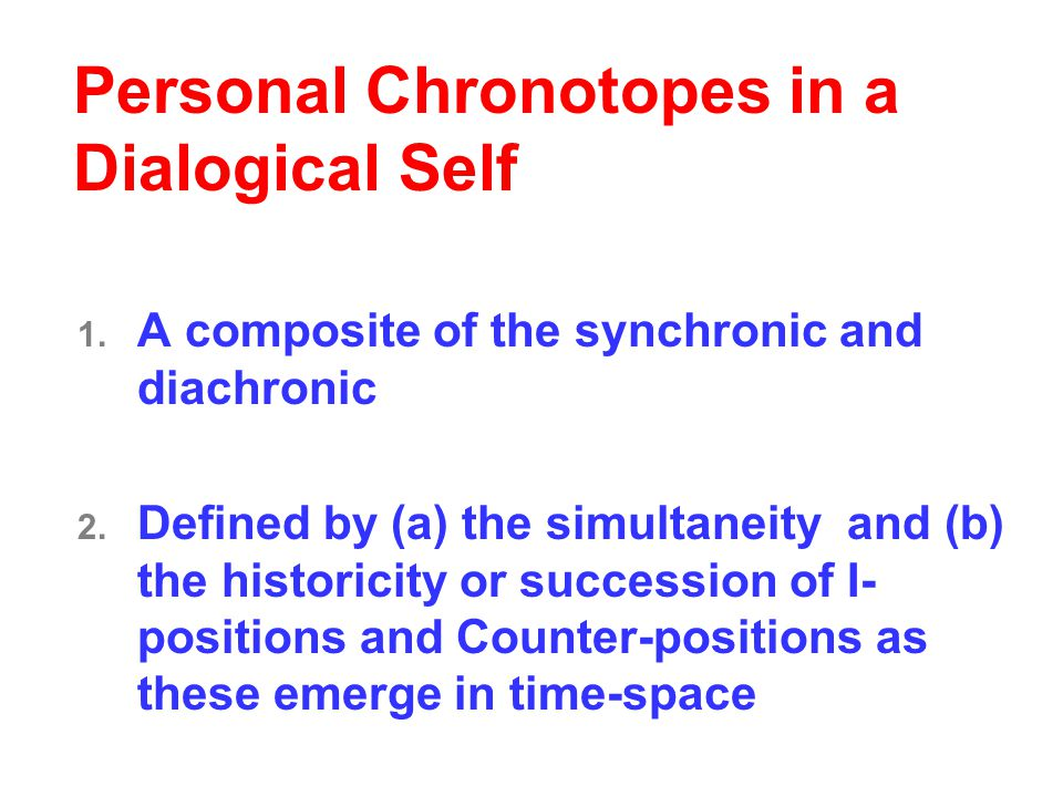 Personal Chronotopes in a Dialogical Self 1. A composite of the synchronic and diachronic 2.