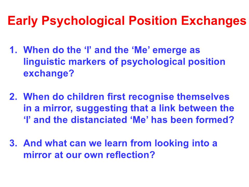 Early Psychological Position Exchanges 1.When do the 'I' and the 'Me' emerge as linguistic markers of psychological position exchange.