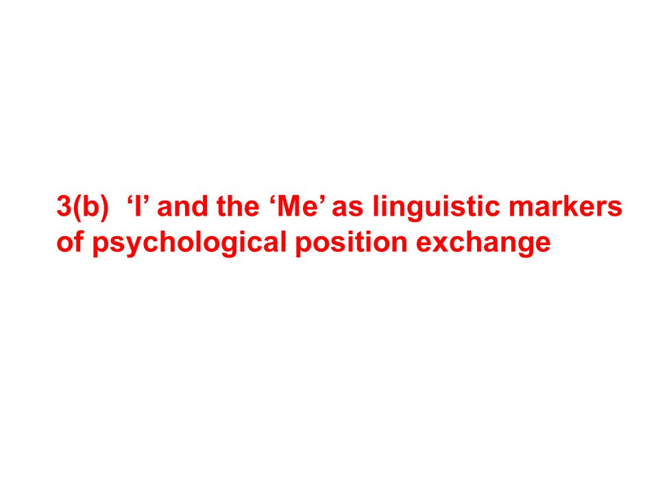 3(b) 'I' and the 'Me' as linguistic markers of psychological position exchange