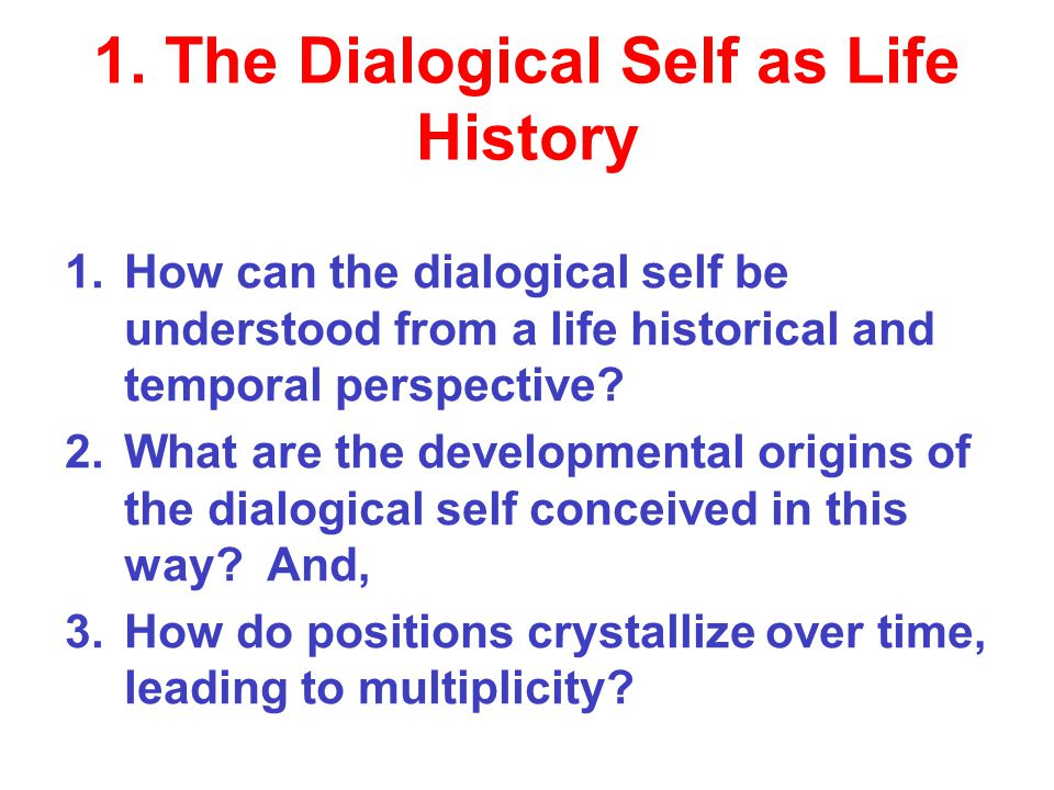 1. The Dialogical Self as Life History 1.How can the dialogical self be understood from a life historical and temporal perspective? 2.What are the dev