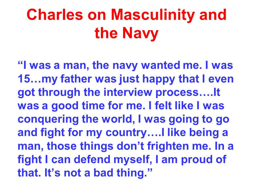 Charles on Masculinity and the Navy I was a man, the navy wanted me.
