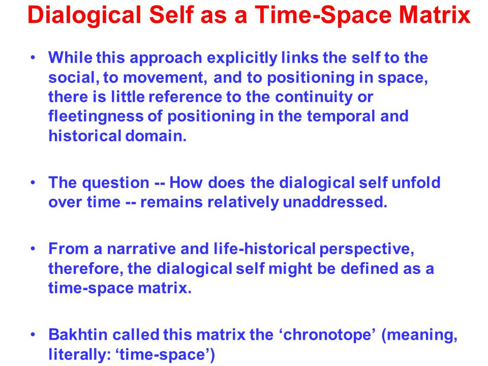 Dialogical Self as a Time-Space Matrix While this approach explicitly links the self to the social, to movement, and to positioning in space, there is little reference to the continuity or fleetingness of positioning in the temporal and historical domain.