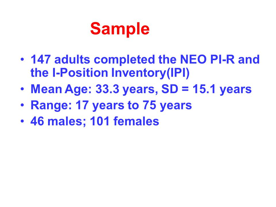 Sample 147 adults completed the NEO PI-R and the I-Position Inventory(IPI) Mean Age: 33.3 years, SD = 15.1 years Range: 17 years to 75 years 46 males; 101 females