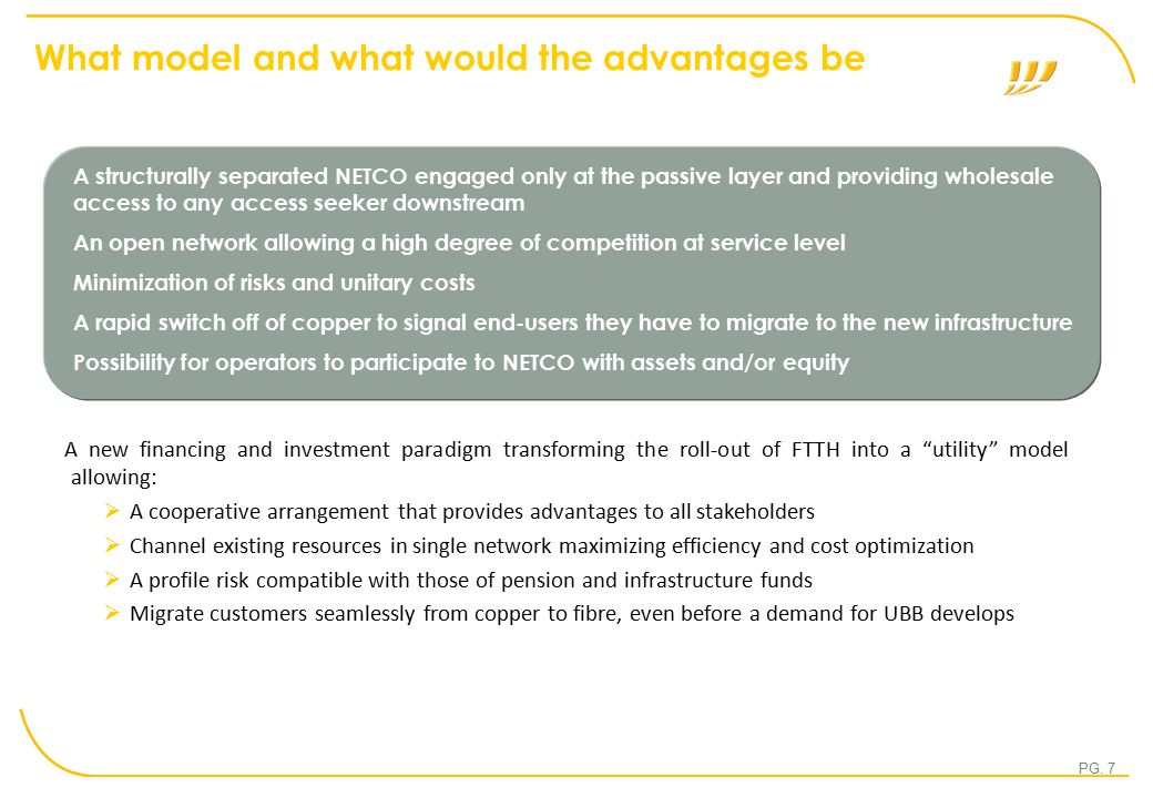 "PG. 7 What model and what would the advantages be A new financing and investment paradigm transforming the roll-out of FTTH into a ""utility"" model all"