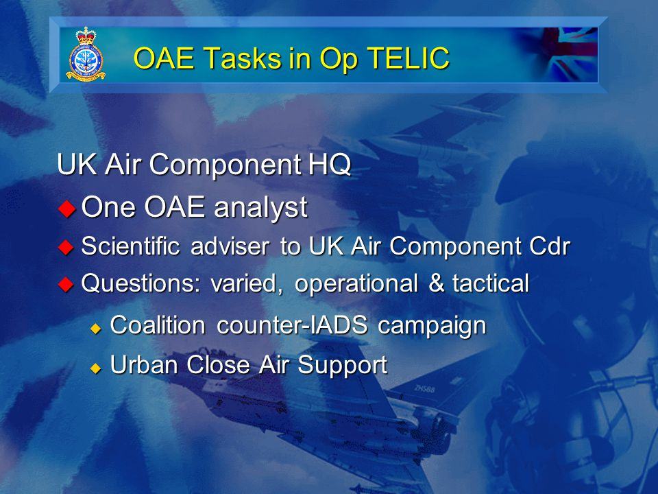 OAE Tasks in Op TELIC UK Air Component HQ  One OAE analyst  Scientific adviser to UK Air Component Cdr  Questions: varied, operational & tactical  Coalition counter-IADS campaign  Urban Close Air Support