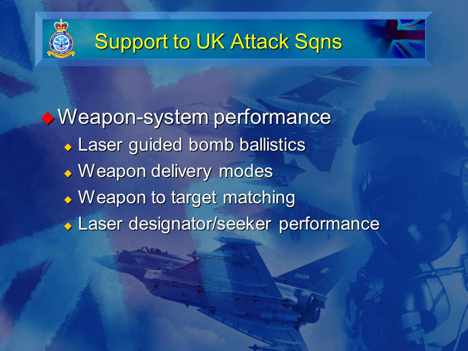 Support to UK Attack Sqns  Weapon-system performance  Laser guided bomb ballistics  Weapon delivery modes  Weapon to target matching  Laser designator/seeker performance