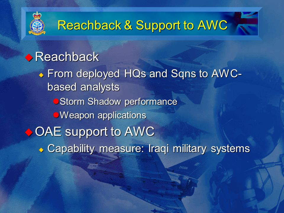 Reachback & Support to AWC  Reachback  From deployed HQs and Sqns to AWC- based analysts Storm Shadow performance Storm Shadow performance Weapon applications Weapon applications  OAE support to AWC  Capability measure: Iraqi military systems