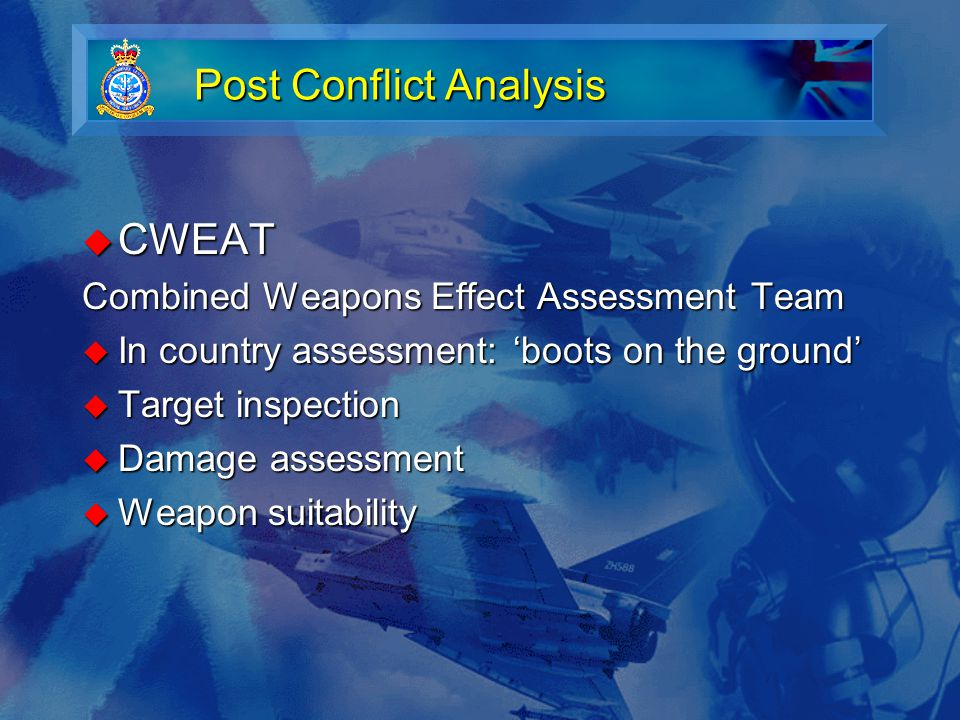 Post Conflict Analysis  CWEAT Combined Weapons Effect Assessment Team  In country assessment: 'boots on the ground'  Target inspection  Damage assessment  Weapon suitability