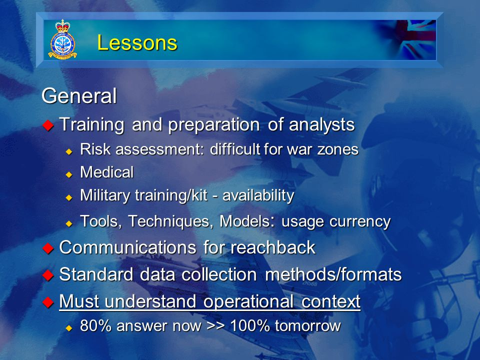 Lessons General  Training and preparation of analysts  Risk assessment: difficult for war zones  Medical  Military training/kit - availability  Tools, Techniques, Models : usage currency  Communications for reachback  Standard data collection methods/formats  Must understand operational context  80% answer now >> 100% tomorrow