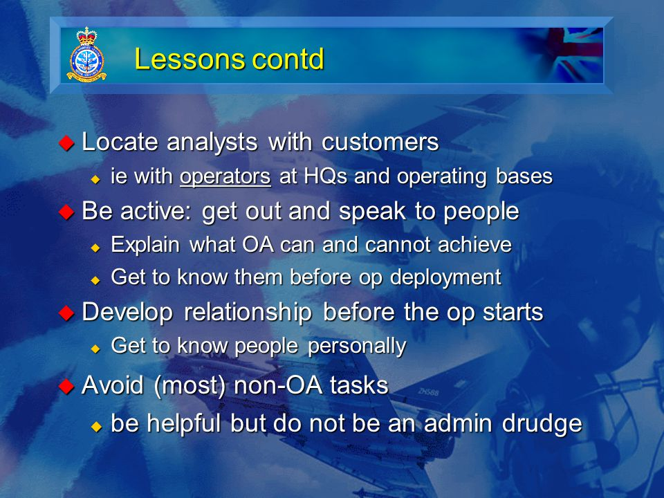 Lessons contd  Locate analysts with customers  ie with operators at HQs and operating bases  Be active: get out and speak to people  Explain what OA can and cannot achieve  Get to know them before op deployment  Develop relationship before the op starts  Get to know people personally  Avoid (most) non-OA tasks  be helpful but do not be an admin drudge