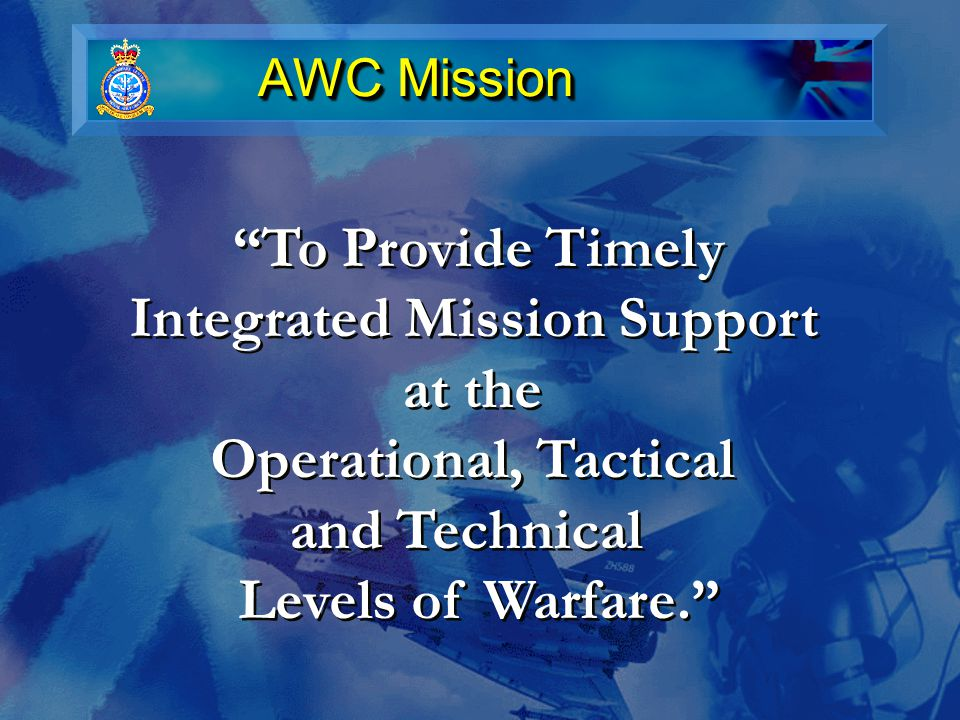 AWC Mission To Provide Timely Integrated Mission Support at the Operational, Tactical and Technical Levels of Warfare. To Provide Timely Integrated Mission Support at the Operational, Tactical and Technical Levels of Warfare.