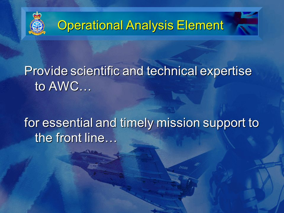 Operational Analysis Element for essential and timely mission support to the front line… An 80% solution now is better than the 100% solution tomorrow Timescales can be very short