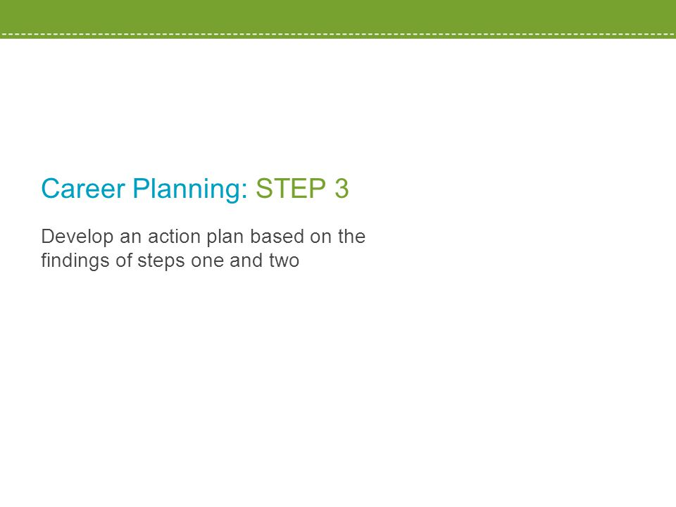 Develop an action plan based on the findings of steps one and two Career Planning: STEP 3