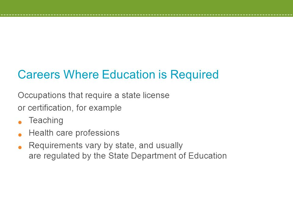 Careers Where Education is Required Occupations that require a state license or certification, for example Teaching Health care professions Requirements vary by state, and usually are regulated by the State Department of Education