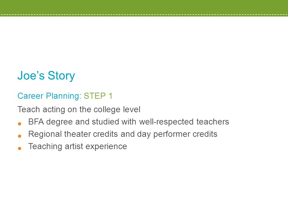 Joe's Story Career Planning: STEP 1 Teach acting on the college level BFA degree and studied with well-respected teachers Regional theater credits and day performer credits Teaching artist experience