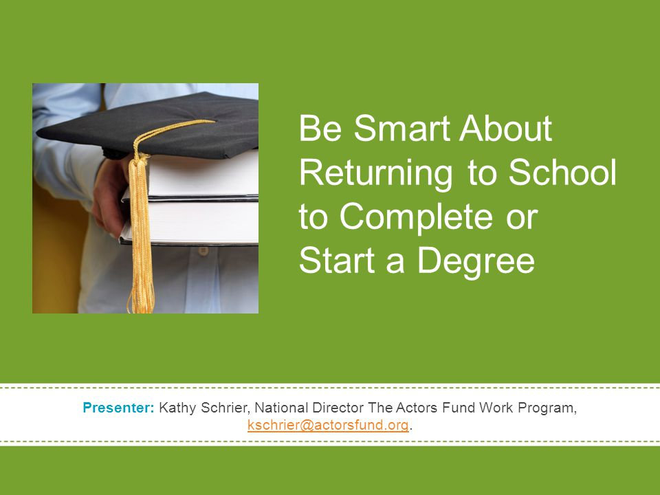 Be Smart About Returning to School to Complete or Start a Degree Presenter: Kathy Schrier, National Director The Actors Fund Work Program, kschrier@actorsfund.org.