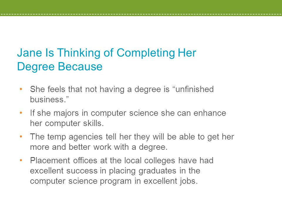 Jane Is Thinking of Completing Her Degree Because She feels that not having a degree is unfinished business. If she majors in computer science she can enhance her computer skills.