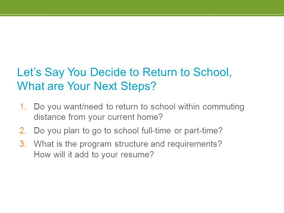 Let's Say You Decide to Return to School, What are Your Next Steps? 1.Do you want/need to return to school within commuting distance from your current