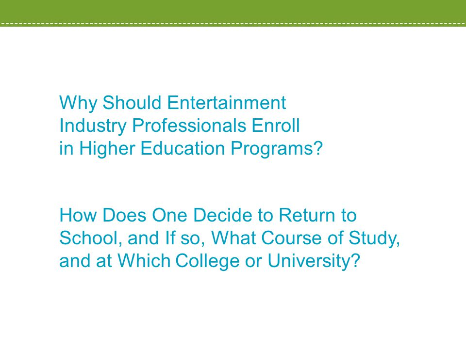 Why Should Entertainment Industry Professionals Enroll in Higher Education Programs? How Does One Decide to Return to School, and If so, What Course o