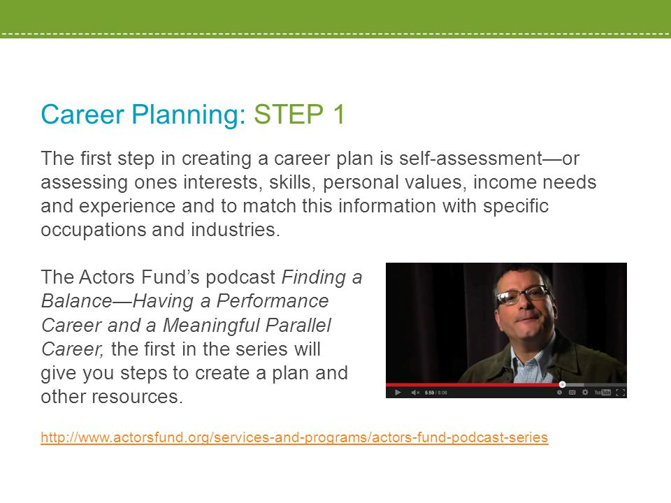 Career Planning: STEP 1 The first step in creating a career plan is self-assessment—or assessing ones interests, skills, personal values, income needs and experience and to match this information with specific occupations and industries.