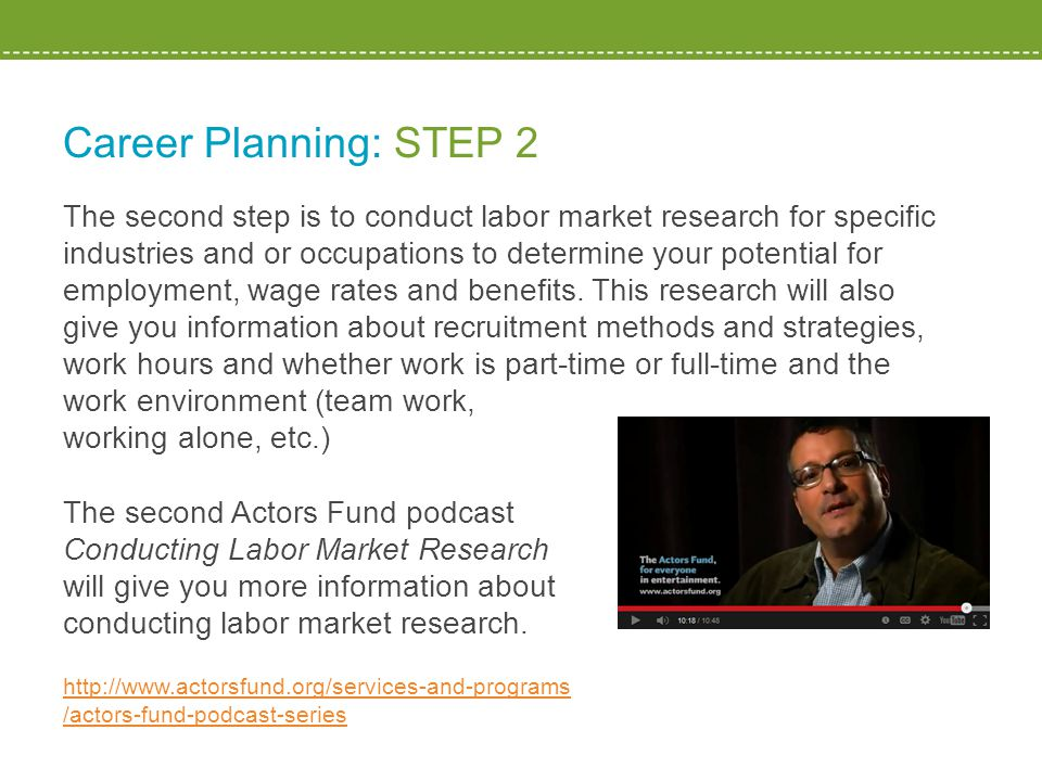 Career Planning: STEP 2 The second step is to conduct labor market research for specific industries and or occupations to determine your potential for employment, wage rates and benefits.