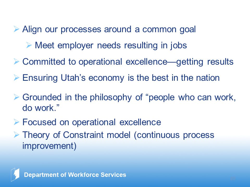 www.company.com 23  Align our processes around a common goal  Meet employer needs resulting in jobs  Committed to operational excellence—getting results  Ensuring Utah's economy is the best in the nation  Grounded in the philosophy of people who can work, do work.  Focused on operational excellence  Theory of Constraint model (continuous process improvement)