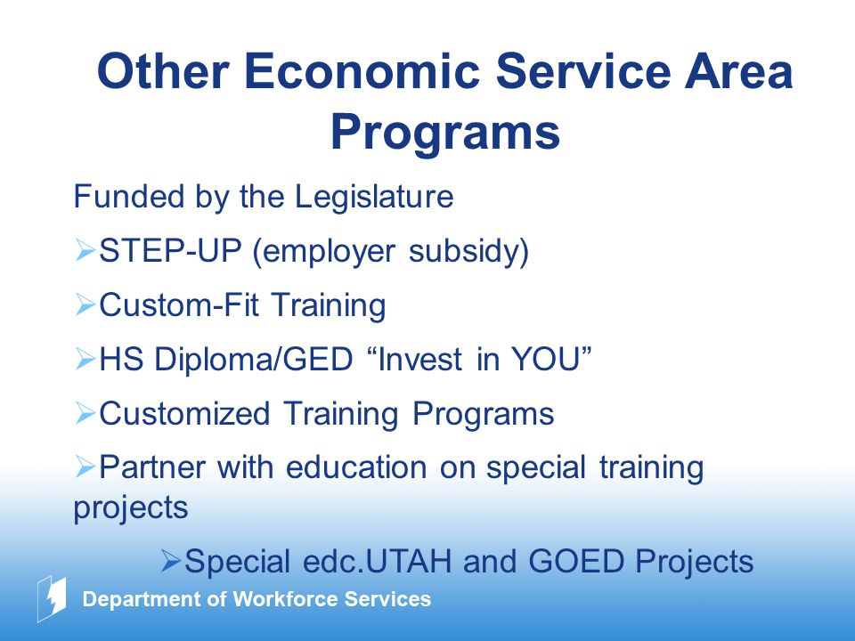 www.company.com Other Economic Service Area Programs Funded by the Legislature  STEP-UP (employer subsidy)  Custom-Fit Training  HS Diploma/GED Invest in YOU  Customized Training Programs  Partner with education on special training projects  Special edc.UTAH and GOED Projects