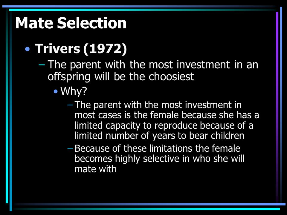 Mate Selection Trivers (1972) –The parent with the most investment in an offspring will be the choosiest Why.