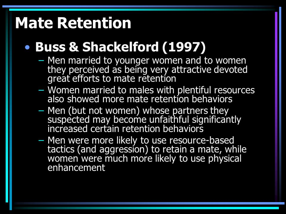 Mate Retention Buss & Shackelford (1997) –Men married to younger women and to women they perceived as being very attractive devoted great efforts to mate retention –Women married to males with plentiful resources also showed more mate retention behaviors –Men (but not women) whose partners they suspected may become unfaithful significantly increased certain retention behaviors –Men were more likely to use resource-based tactics (and aggression) to retain a mate, while women were much more likely to use physical enhancement