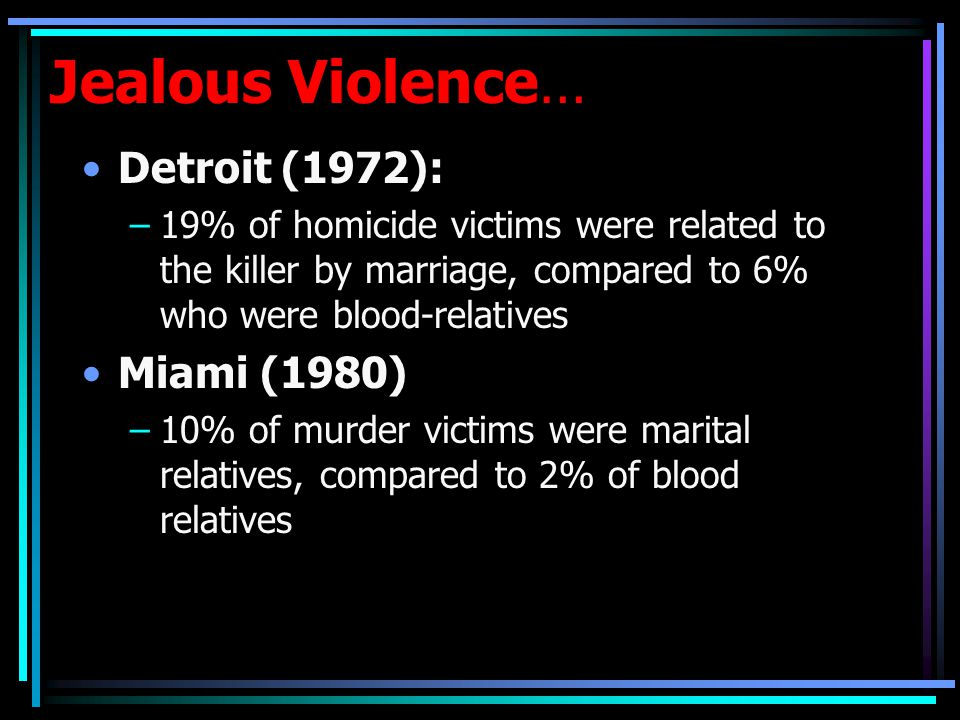 Jealous Violence… Detroit (1972): –19% of homicide victims were related to the killer by marriage, compared to 6% who were blood-relatives Miami (1980) –10% of murder victims were marital relatives, compared to 2% of blood relatives