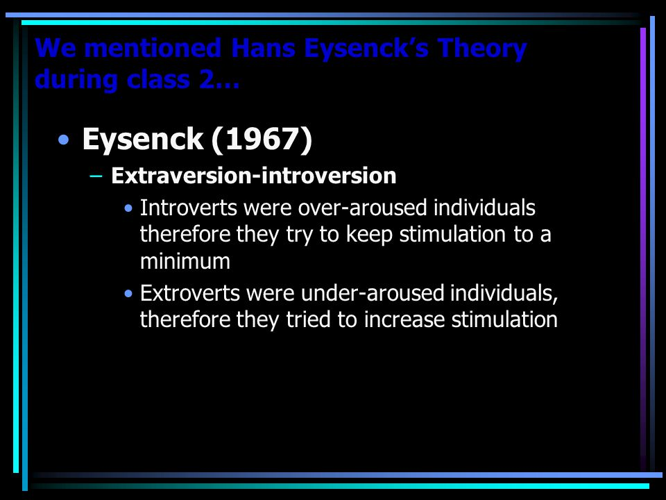 We mentioned Hans Eysenck's Theory during class 2… Eysenck (1967) –Extraversion-introversion Introverts were over-aroused individuals therefore they try to keep stimulation to a minimum Extroverts were under-aroused individuals, therefore they tried to increase stimulation