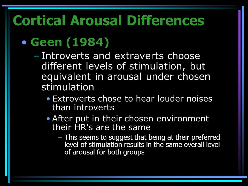 Cortical Arousal Differences Geen (1984) –Introverts and extraverts choose different levels of stimulation, but equivalent in arousal under chosen stimulation Extroverts chose to hear louder noises than introverts After put in their chosen environment their HR's are the same –This seems to suggest that being at their preferred level of stimulation results in the same overall level of arousal for both groups